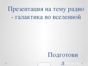 Презентация на тему радио - галактика во вселенной Подготовил Броваренко Никита