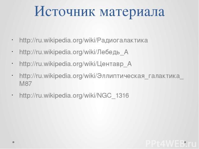 Источник материала http://ru.wikipedia.org/wiki/Радиогалактика http://ru.wikipedia.org/wiki/Лебедь_А http://ru.wikipedia.org/wiki/Центавр_A http://ru.wikipedia.org/wiki/Эллиптическая_галактика_M87 http://ru.wikipedia.org/wiki/NGC_1316