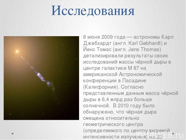 Исследования 8 июня 2009 года — астрономы Карл Джебхардт (англ. Karl Gebhardt) и Йенс Томас (англ. Jens Thomas) детализировали результаты своих исследований массы чёрной дыры в центре галактики M 87 на американской Астрономической конференции в Паса…