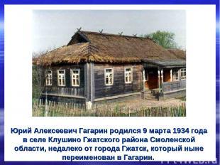Юрий Алексеевич Гагарин родился 9 марта 1934 года в селе Клушино Гжатского район