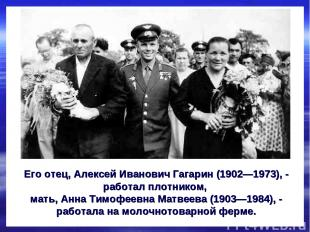 Его отец, Алексей Иванович Гагарин (1902—1973), - работал плотником, мать, Анна