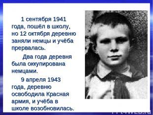 1 сентября 1941 года, пошёл в школу, но 12 октября деревню заняли немцы и учёба