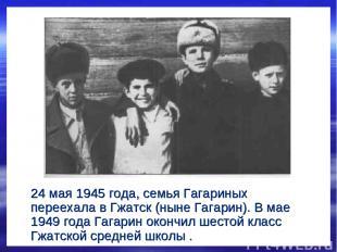 24 мая 1945 года, семья Гагариных переехала в Гжатск (ныне Гагарин). В мае 1949