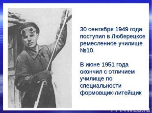 30 сентября 1949 года поступил в Люберецкое ремесленное училище №10. В июне 1951
