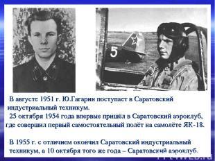 В августе 1951 г. Ю.Гагарин поступает в Саратовский индустриальный техникум. 25