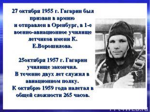 27 октября 1955 г. Гагарин был призван в армию и отправлен в Оренбург, в 1-е вое