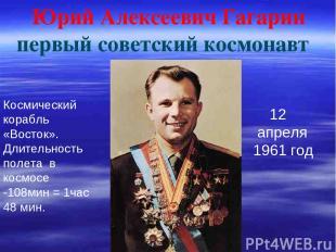 Юрий Алексеевич Гагарин первый советский космонавт 12 апреля 1961 год Космически