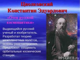 Циолковский Константин Эдуардович Выдающийся русский ученый и изобретатель. Разр