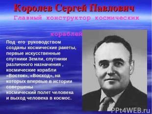 Королев Сергей Павлович Главный конструктор космических кораблей Под его руковод