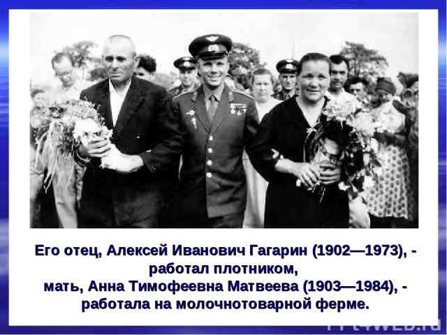 Его отец, Алексей Иванович Гагарин (1902—1973), - работал плотником, мать, Анна Тимофеевна Матвеева (1903—1984), - работала на молочнотоварной ферме.