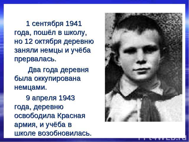 1 сентября 1941 года, пошёл в школу, но 12 октября деревню заняли немцы и учёба прервалась. Два года деревня была оккупирована немцами. 9 апреля 1943 года, деревню освободила Красная армия, и учёба в школе возобновилась.