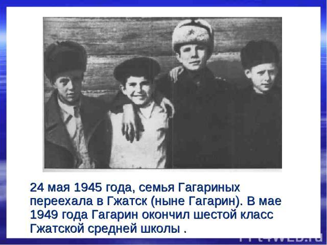 24 мая 1945 года, семья Гагариных переехала в Гжатск (ныне Гагарин). В мае 1949 года Гагарин окончил шестой класс Гжатской средней школы .