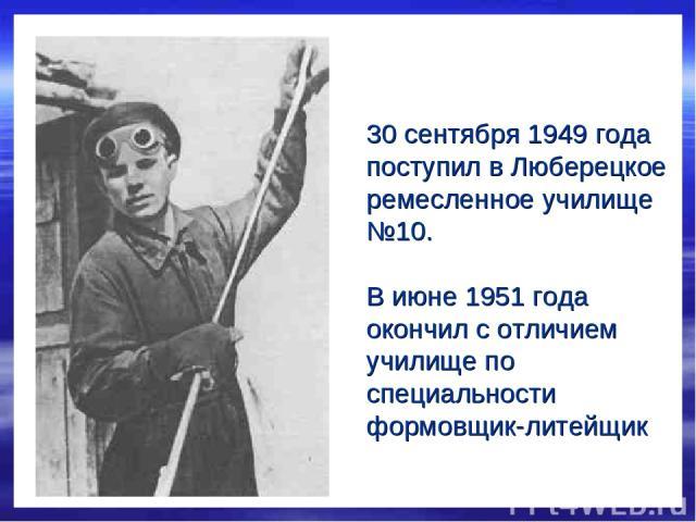 30 сентября 1949 года поступил в Люберецкое ремесленное училище №10. В июне 1951 года окончил с отличием училище по специальности формовщик-литейщик