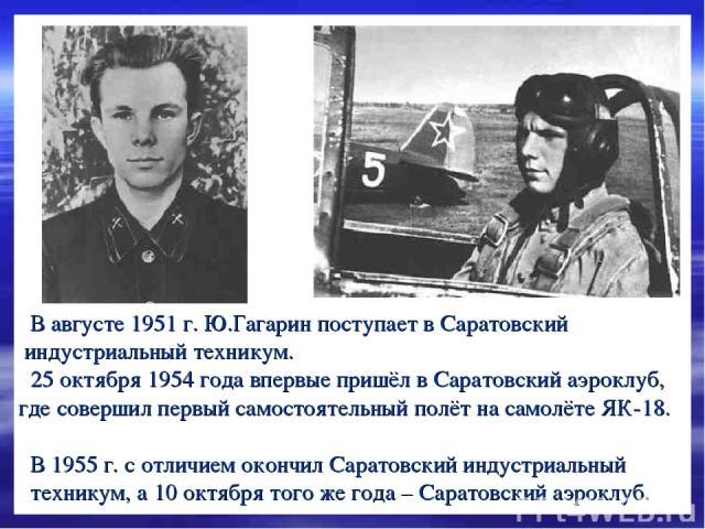 В августе 1951 г. Ю.Гагарин поступает в Саратовский индустриальный техникум. 25 октября 1954 года впервые пришёл в Саратовский аэроклуб, где совершил первый самостоятельный полёт на самолёте ЯК-18. В 1955 г. с отличием окончил Саратовский индустриал…
