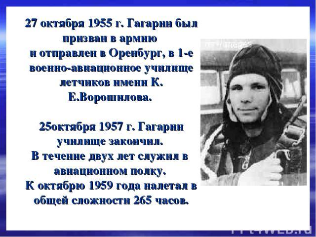 27 октября 1955 г. Гагарин был призван в армию и отправлен в Оренбург, в 1-е военно-авиационное училище летчиков имени К. Е.Ворошилова. 25октября 1957 г. Гагарин училище закончил. В течение двух лет служил в авиационном полку. К октябрю 1959 года на…
