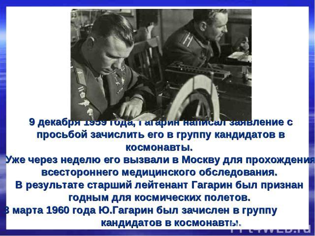 9 декабря 1959 года, Гагарин написал заявление с просьбой зачислить его в группу кандидатов в космонавты. Уже через неделю его вызвали в Москву для прохождения всестороннего медицинского обследования. В результате старший лейтенант Гагарин был призн…
