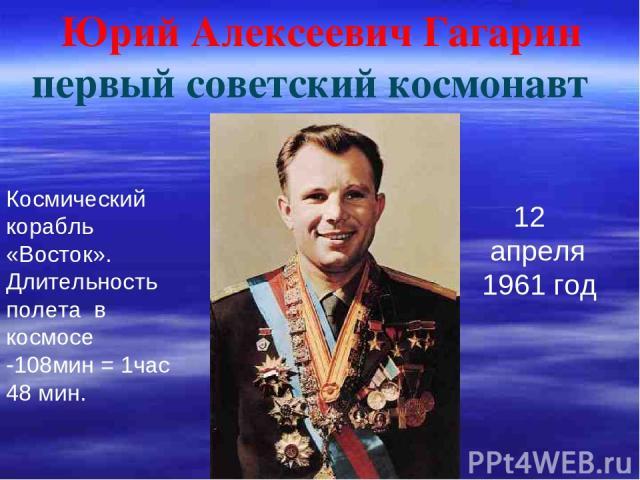 Юрий Алексеевич Гагарин первый советский космонавт 12 апреля 1961 год Космический корабль «Восток». Длительность полета в космосе -108мин = 1час 48 мин.