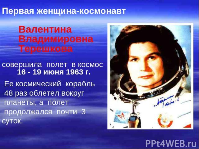 Первая женщина-космонавт Валентина Владимировна Терешкова совершила полет в космос 16 - 19 июня 1963 г. Ее космический корабль 48 раз облетел вокруг планеты, а полет продолжался почти 3 суток.