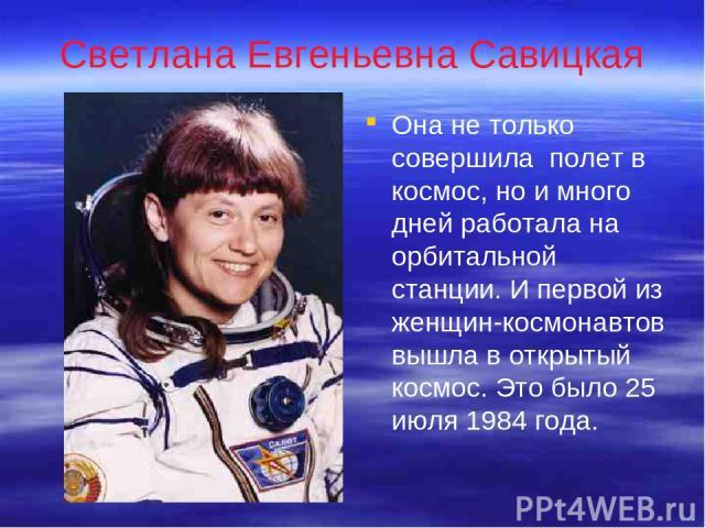 Светлана Евгеньевна Савицкая Она не только совершила полет в космос, но и много дней работала на орбитальной станции. И первой из женщин-космонавтов вышла в открытый космос. Это было 25 июля 1984 года.