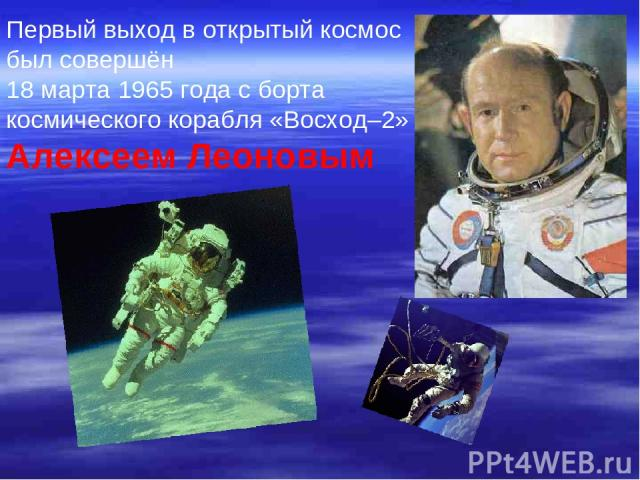 Первый выход в открытый космос был совершён 18 марта 1965 года с борта космического корабля «Восход–2» Алексеем Леоновым