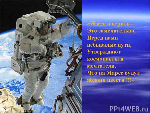 «Жить и верить – Это замечательно, Перед нами небывалые пути, Утверждают космонавты и мечтатели, Что на Марсе будут яблони цвести !!!»