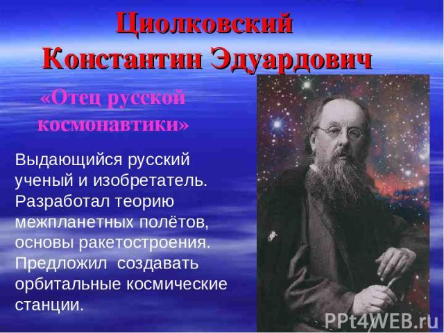 Циолковский Константин Эдуардович Выдающийся русский ученый и изобретатель. Разработал теорию межпланетных полётов, основы ракетостроения. Предложил создавать орбитальные космические станции. «Отец русской космонавтики»