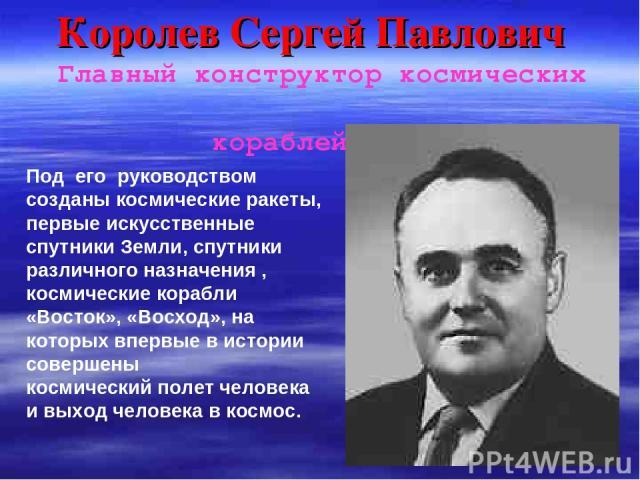 Королев Сергей Павлович Главный конструктор космических кораблей Под его руководством созданы космические ракеты, первые искусственные спутники Земли, спутники различного назначения , космические корабли «Восток», «Восход», на которых впервые в исто…