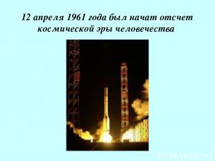 12 апреля 1961 года был начат отсчет космической эры человечества