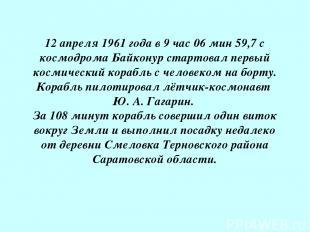 12 апреля 1961 года в 9 час 06 мин 59,7 с космодрома Байконур стартовал первый к
