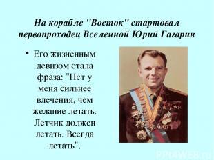 """На корабле """"Восток"""" стартовал первопроходец Вселенной Юрий Гагарин Его жизненным"""