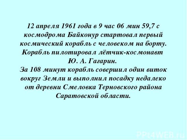 12 апреля 1961 года в 9 час 06 мин 59,7 с космодрома Байконур стартовал первый космический корабль с человеком на борту. Корабль пилотировал лётчик-космонавт Ю. А. Гагарин. За 108 минут корабль совершил один виток вокруг Земли и выполнил посадку нед…