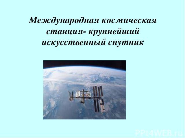 Международная космическая станция- крупнейший искусственный спутник