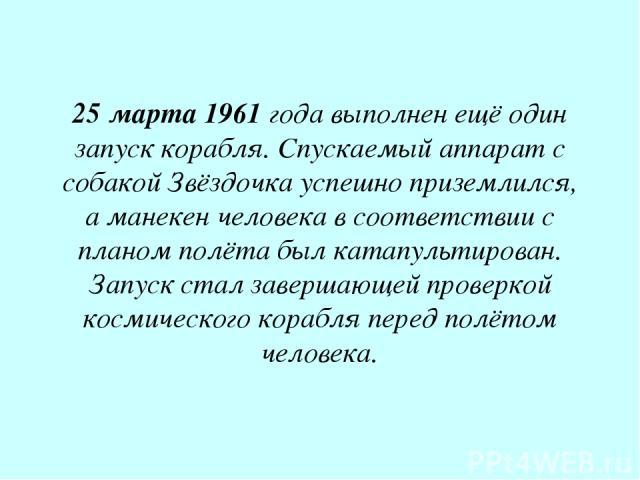 25 марта 1961 года выполнен ещё один запуск корабля. Спускаемый аппарат с собакой Звёздочка успешно приземлился, а манекен человека в соответствии с планом полёта был катапультирован. Запуск стал завершающей проверкой космического корабля перед полё…