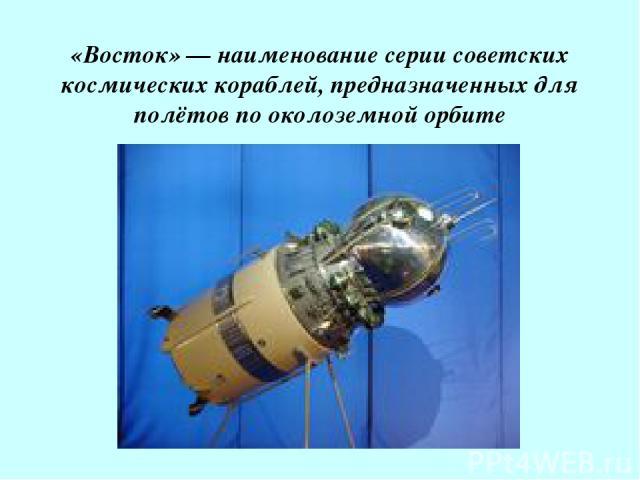 «Восток» — наименование серии советских космических кораблей, предназначенных для полётов по околоземной орбите
