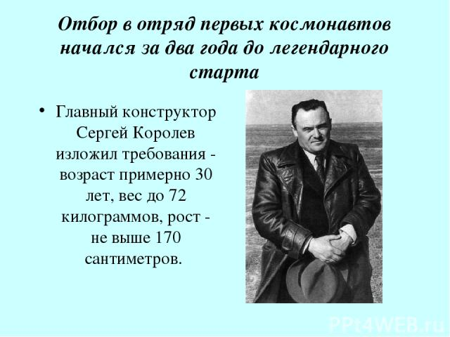 Отбор в отряд первых космонавтов начался за два года до легендарного старта Главный конструктор Сергей Королев изложил требования - возраст примерно 30 лет, вес до 72 килограммов, рост - не выше 170 сантиметров.