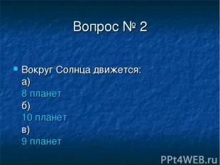 Вопрос № 2 Вокруг Солнца движется: а) 8 планет б) 10 планет в) 9 планет