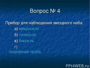 Вопрос № 4 Прибор для наблюдения звездного неба: а) микроскоп б) телескоп в) бин