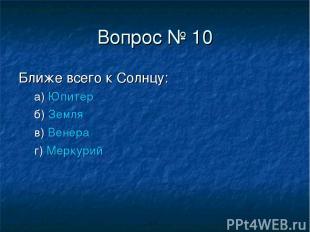 Вопрос № 10 Ближе всего к Солнцу: а) Юпитер б) Земля в) Венера г) Меркурий