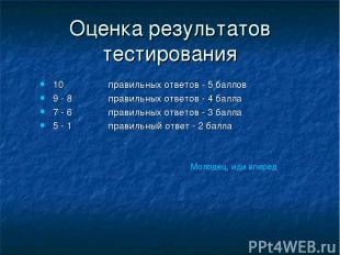 Оценка результатов тестирования 10 правильных ответов - 5 баллов 9 - 8 правильны