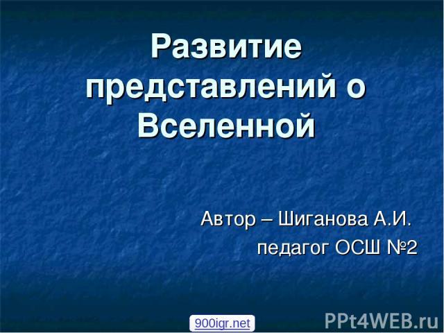 Развитие представлений о Вселенной Автор – Шиганова А.И. педагог ОСШ №2 900igr.net