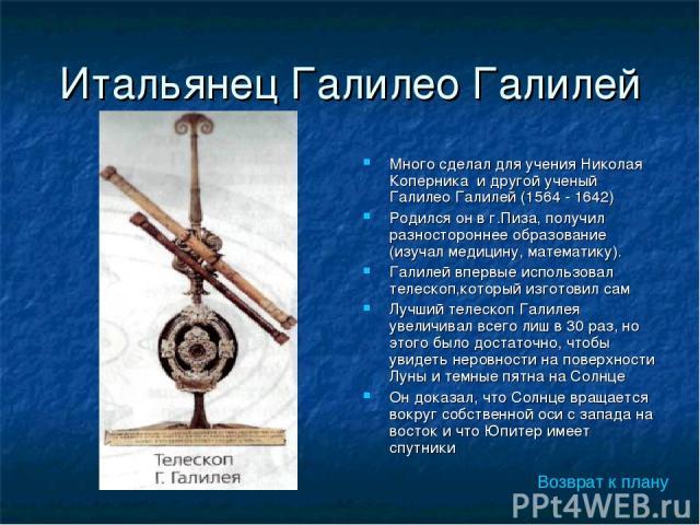 Итальянец Галилео Галилей Много сделал для учения Николая Коперника и другой ученый Галилео Галилей (1564 - 1642) Родился он в г.Пиза, получил разностороннее образование (изучал медицину, математику). Галилей впервые использовал телескоп,который изг…