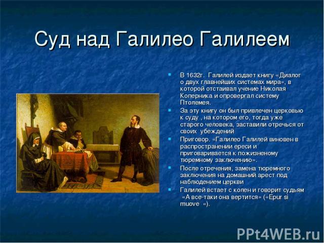 Суд над Галилео Галилеем В 1632г. Галилей издает книгу «Диалог о двух главнейших системах мира», в которой отстаивал учение Николая Коперника и опровергал систему Птолемея. За эту книгу он был привлечен церковью к суду , на котором его, тогда уже ст…