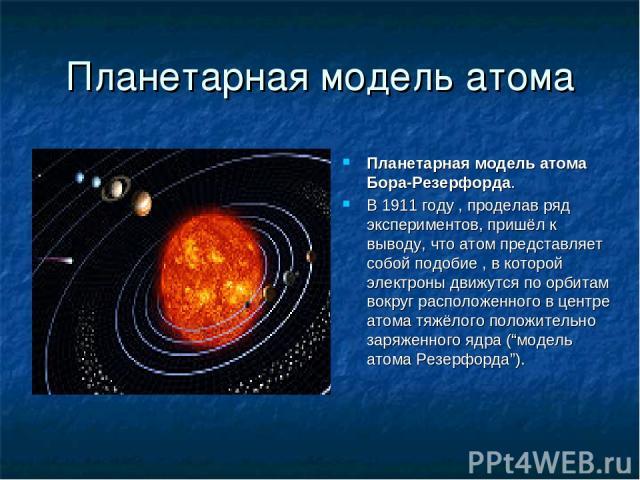 Планетарная модель атома Планетарная модель атома Бора-Резерфорда. В 1911 году , проделав ряд экспериментов, пришёл к выводу, что атом представляет собой подобие , в которой электроны движутся по орбитам вокруг расположенного в центре атома тяжёлого…