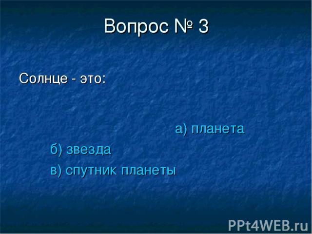 Вопрос № 3 Солнце - это: а) планета б) звезда в) спутник планеты