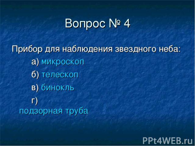Вопрос № 4 Прибор для наблюдения звездного неба: а) микроскоп б) телескоп в) бинокль г) подзорная труба
