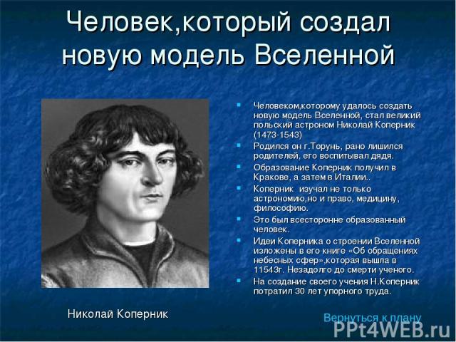 Человек,который создал новую модель Вселенной Вернуться к плану Человеком,которому удалось создать новую модель Вселенной, стал великий польский астроном Николай Коперник (1473-1543) Родился он г.Торунь, рано лишился родителей, его воспитывал дядя. …