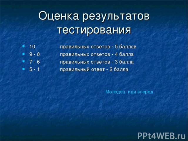 Оценка результатов тестирования 10 правильных ответов - 5 баллов 9 - 8 правильных ответов - 4 балла 7 - 6 правильных ответов - 3 балла 5 - 1 правильный ответ - 2 балла Молодец, иди вперед
