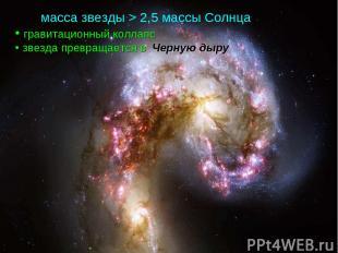 масса звезды > 2,5 массы Солнца гравитационный коллапс звезда превращается в Чер