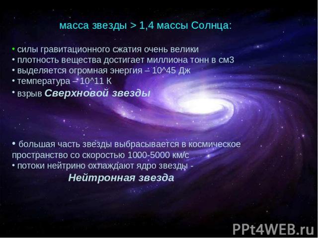 масса звезды > 1,4 массы Солнца: силы гравитационного сжатия очень велики плотность вещества достигает миллиона тонн в см3 выделяется огромная энергия – 10^45 Дж температура – 10^11 К взрыв Сверхновой звезды большая часть звезды выбрасывается в косм…