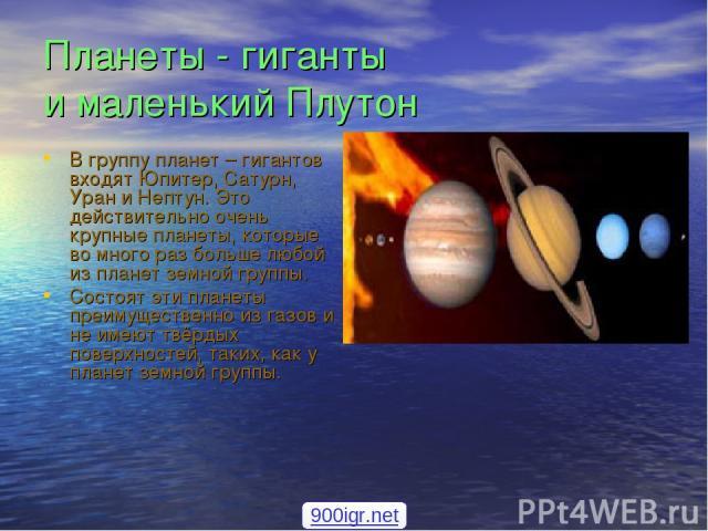 Планеты - гиганты и маленький Плутон В группу планет – гигантов входят Юпитер, Сатурн, Уран и Нептун. Это действительно очень крупные планеты, которые во много раз больше любой из планет земной группы. Состоят эти планеты преимущественно из газов и …